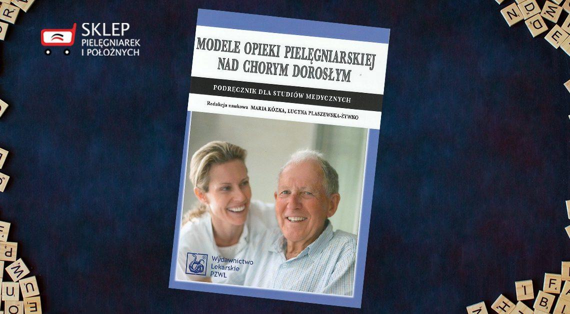"""""""Modele opieki pielęgniarskiej nad chorym dorosłym"""" – ta i wiele innych publikacji w Sklepie Pielęgniarek i Położnych."""